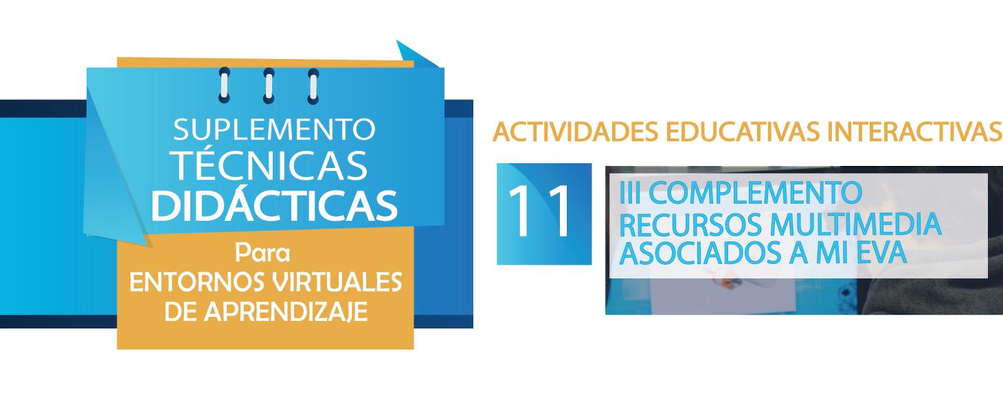 III COMPLEMENTO- Suplemento Técnicas Didácticas para Entornos Virtuales de Aprendizaje # 11- RECURSOS MULTIMEDIA ASOCIADOS A MI ENTORNO VIRTUAL DE APRENDIZAJE (EVA)
